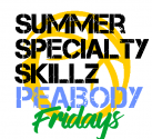 FRIDAY SUMMER SPECIALTY SKILLS PEABODY!